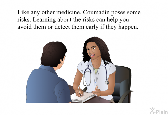 Like any other medicine, Coumadin poses some risks, which you should know about. By understanding how they arise you will be able to avoid them or detect them early if they happen.
